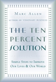 The Ten Percent Solution - Simple Steps to Improve Our Lives and Our World ebook by Marc Allen