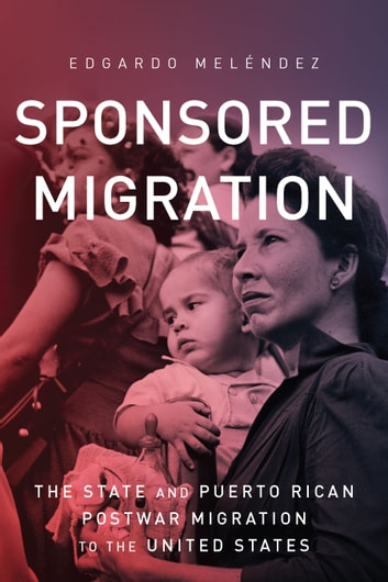 Sponsored Migration - The State and Puerto Rican Postwar Migration to the United States ebook by Edgardo Meléndez