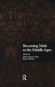 Becoming Male in the Middle Ages ebook by Jeffrey Jerome Cohen,Bonnie Wheeler