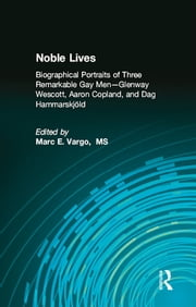 Noble Lives - Biographical Portraits of Three Remarkable Gay Men-Glenway Wescott, Aaron Copland, and Dag Ham ebook by Marc E. Vargo