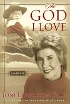 The God I Love - A Lifetime of Walking with Jesus ebook by Joni Eareckson Tada
