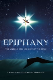 Epiphany: The untold epic journey of the Magi ebook by Paul Harrington