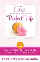 "The Cure for the ""Perfect"" Life - 12 Ways to Stop Trying Harder and Start Living Braver ebook by Kathi Lipp, Cheri Gregory"