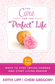 "The Cure for the ""Perfect"" Life - 12 Ways to Stop Trying Harder and Start Living Braver ebook by Kathi Lipp,Cheri Gregory"