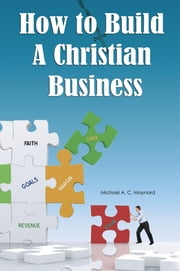 How to Build a Christian Business ebook by Michael A. C. Maynard
