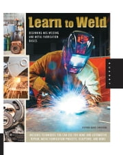 Learn to Weld - Beginning MIG Welding and Metal Fabrication Basics - Includes techniques you can use for home and automotive repair, metal fabrication projects, sculpture, and more ebook by Stephen Blake Christena