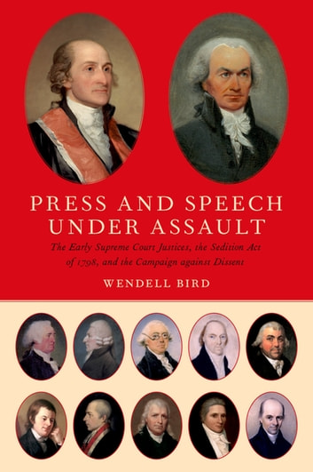 Press and Speech Under Assault - The Early Supreme Court Justices, the Sedition Act of 1798, and the Campaign against Dissent ebook by Wendell Bird