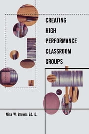 Creating High Performance Classroom Groups ebook by Nina Brown
