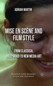 Mise en Scène and Film Style - From Classical Hollywood to New Media Art ebook by Adrian Martin