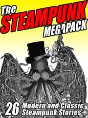 The Steampunk MEGAPACK® - 26 Modern and Classic Steampunk Stories ebook by Jay Lake,G. D. Falksen,H.P. Lovecraft,Brian Stableford,Arthur O. Friel