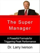 The Super Manager - A Powerful Formula for Triggering Peak Performance ebook by Dr. Larry Iverson