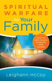 Spiritual Warfare for Your Family - What You Need to Know to Protect Your Children ebook by Leighann McCoy