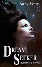 Dream Seeker - A Futuristic Novella ebook by Anne Avery