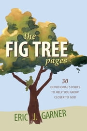 The Fig Tree Pages: 30 Devotional Stories to Help You Grow Closer to God ebook by Eric J. Garner