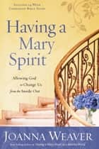 Having a Mary Spirit - Allowing God to Change Us from the Inside Out ebook by Joanna Weaver