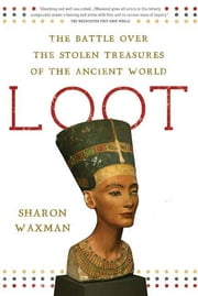 Loot - The Battle over the Stolen Treasures of the Ancient World ebook by Sharon Waxman