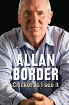 Cricket As I See It ebook by Allan Border