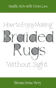 Needle Arts with Vision Loss: How To Enjoy Making Braided Rugs Without Sight ebook by Shireen Irvine Perry