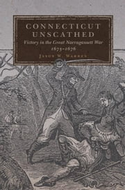 Connecticut Unscathed - Victory in the Great Narragansett War, 1675–1676 ebook by Jason W. Warren, Ph.D