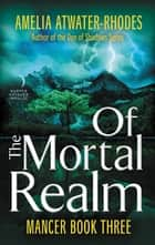 Of the Mortal Realm - Mancer: Book Three ebook by Amelia Atwater-Rhodes