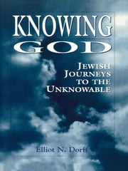 Knowing God - Jewish Journeys to the Unknowable ebook by Elliot N. Dorff