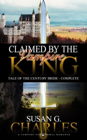 Claimed by the Vampire King - Complete: A Vampire Paranormal Romance - Tale of the Century Bride - Tale of the Century Bride ebook by Susan G. Charles