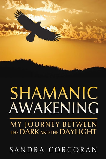 Shamanic Awakening - My Journey between the Dark and the Daylight ebook by Sandra Corcoran
