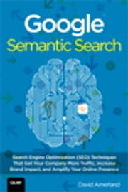 Google Semantic Search - Search Engine Optimization (SEO) Techniques That Get Your Company More Traffic, Increase Brand Impact, and Amplify Your Online Presence ebook by David Amerland