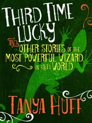 Third Time Lucky - And Other Stories of the Most Powerful Wizard in the World ebook by Tanya Huff