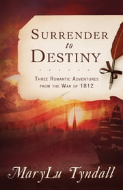 The Surrender to Destiny Trilogy - Three Romantic Adventures from the War of 1812 ebook by MaryLu Tyndall