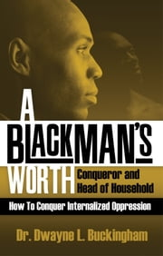 A Black Man's Worth - Conqueror and Head of Household ebook by Dr. Dwayne L. Buckingham