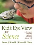 Kid's Eye View of Science ebook by Karen D. Olsen,Susan J. Kovalik