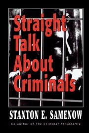 Straight Talk about Criminals - Understanding and Treating Antisocial Individuals ebook by Stanton E. Samenow