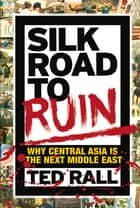 Silk Road to Ruin - Why Central Asia is the Next Middle East ebook by Ted Rall