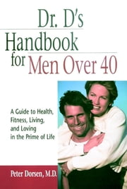 Dr. D's Handbook for Men Over 40 - A Guide to Health, Fitness, Living, and Loving in the Prime of Life ebook by Peter Dorsen