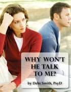 Why Won't He Talk to Me? The Simple Truth About Men and Intimate Communication ebook by Dr. Debi Smith