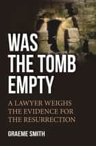 Was the Tomb Empty? - A Lawyer Weighs the Evidence for the Resurrection ebook by Graeme Smith