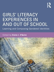 Girls' Literacy Experiences In and Out of School - Learning and Composing Gendered Identities ebook by Elaine O'Quinn