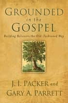 Grounded in the Gospel ebook by J. I. Packer,Gary A. Parrett