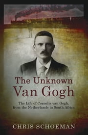The Unknown Van Gogh - The Life of Cornelis van Gogh, from the Netherlands to South Africa ebook by Chris Schoeman