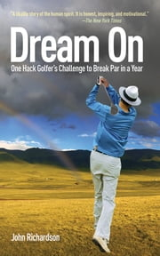 Dream On - One Hack Golfer's Challenge to Break Par in a Year ebook by John Richardson