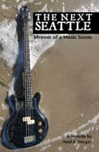 The Next Seattle: Memoir of a Music Scene ebook by Neal A. Yeager