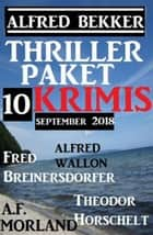Thriller-Paket 10 Krimis September 2018 ebook by Alfred Bekker, A. F. Morland, Alfred Wallon,...