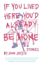 If You Lived Here You'd Already be Home - Stories ebook by John Jodzio