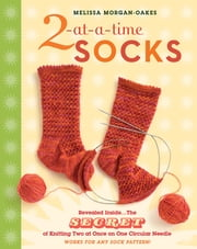 2-at-a-Time Socks - Revealed Inside. . . The Secret of Knitting Two at Once on One Circular Needle; Works for any Sock Pattern! ebook by Melissa Morgan-Oakes