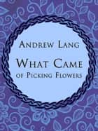 What Came of Picking Flowers ebook by Andrew Lang
