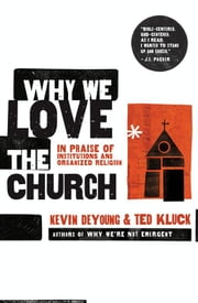 Why We Love The Church: In Praise Of Institutions And Organized Religion ebook by DeYoung,Kevin,and Kluck,Ted
