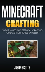 Minecraft Crafting : 70 Top Minecraft Essential Crafting & Techniques Guide Exposed! ebook by Jason Scotts