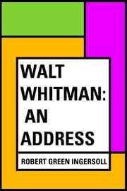 Walt Whitman: An Address ebook by Robert Green Ingersoll