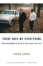 There Goes My Everything - White Southerners in the Age of Civil Rights, 1945-1975 ebook by Jason Sokol
